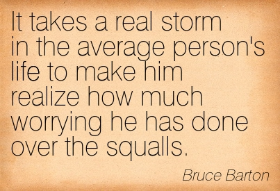 It Takes A Real Storm In The Average Person's Life To Make Him Realize How Much Worrying He Has Done Over The Squalls. - Bruce Barton ~ Adversity Quotes
