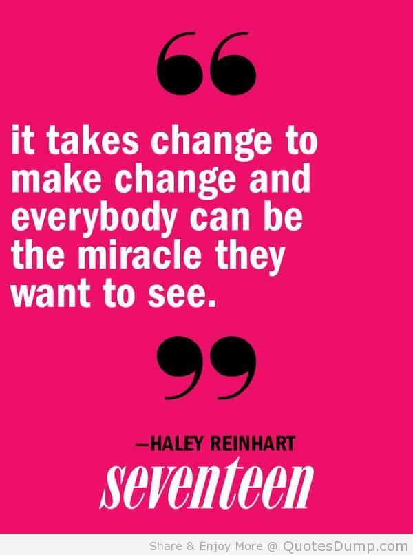 """"""" It Takes Change To Make Change And Everybody Can Be The Miracle They Want To See. """" - Haley Reinhart"""
