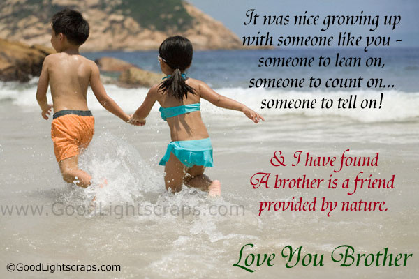 It Was Nice Growing Up With Someone Like You, Someone To Lean On, Someone To Count On, Someone To Tell On & I Have Found A Brother Is A Friend Provided By Nature. Love You Brother.