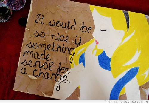 It Would Be So Nice If Something Made Sense For A Change.