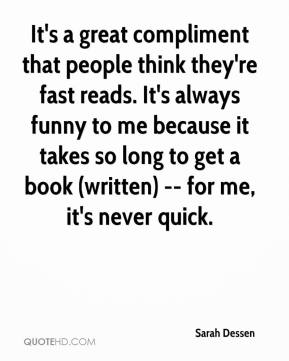 It's a Great Compliment That People Think They're Fast Reads. It's Always Funny To Me Because It Takes So Long To Get a Book (Written) — For Me, It's Never Quick