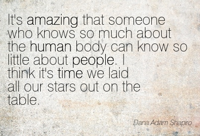 It's Amazing That Someone Who Knows So Much About The Human Body Can Know So Little About People. I Think It's Time We Laid All Our Stars Out On The Table. - Dana Adam Shapiro