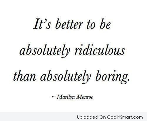 It's Better To Be Absolutely Ridiculous Than Absolutely Boring. - Marilyn Monroe