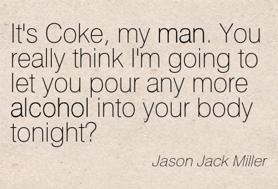 "It's Coke, My Man. You Really Think I'm Going To Let Your Pour Any More Alcohol Into Your Body Tonight "" - Jason Jack Miller"