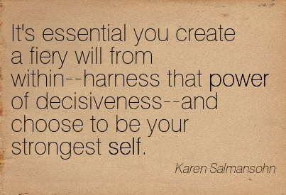It's Essential You Create A Fiery Will From Within–Harness That Power Of Decisiveness–And Choose To Be Your Strongest Self. - Karen Salmansohn ~ Adversity Quotes