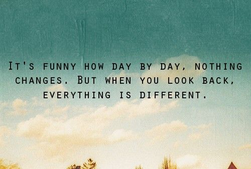 It's Funny How Day By Day, Nothing Changes. But When You Look Back, Everything Is Different.