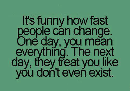 It's Funny How Fast People Can Change. One Day, You Mean Everything. The Next Day, They Treat You Like You Don't Even Exist.