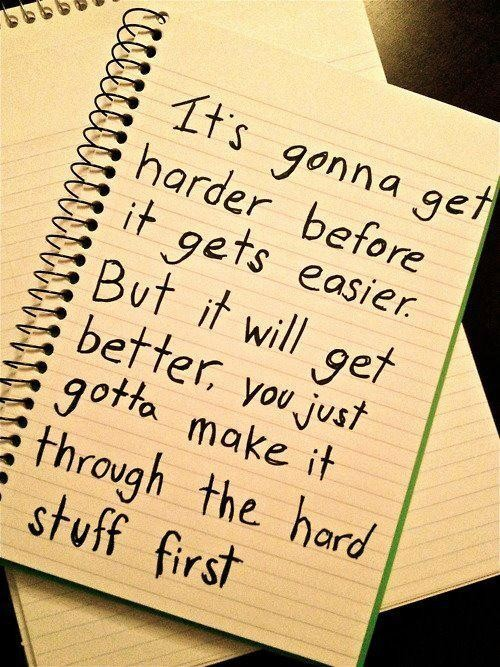 It's Gonna Get Harder Before It Gets Easier. But It Will Get Better, You Just Gotta Make It Through The Hard Stuff First. ~ Body Quotes