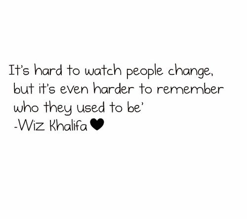 """It's Hard To Watch People Change, But It's Even Harder To Remember Who They Used To Be """" - Wiz Khalifa"""