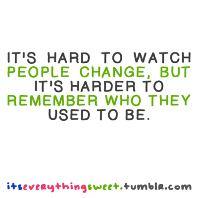 It's Hard To Watch People Change, But It's Harder To Remember Who They Used To Be.