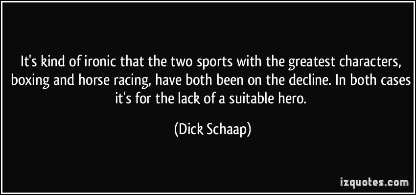 It's Kind Of Ironic That The Two Sports With The Greatest Characters, Boxing And Horse Racing, Have Both Been On The Decline. In Both Cases It's For The Lack Of A Suitable Hero. - Dick Schaap