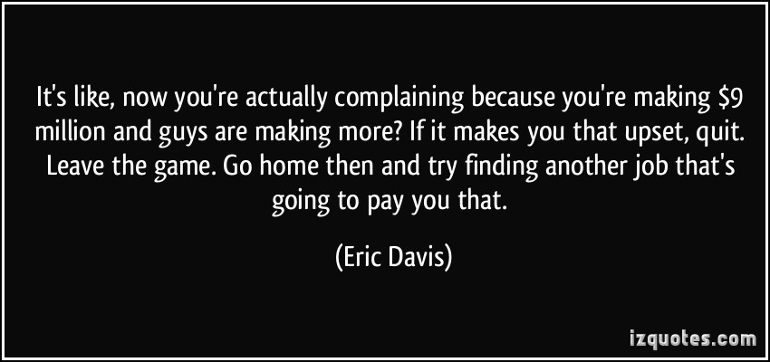 It's Like Now You're Actually Complaining Because You're Making 9 Million And Guys Are Making More… - Eric Davis