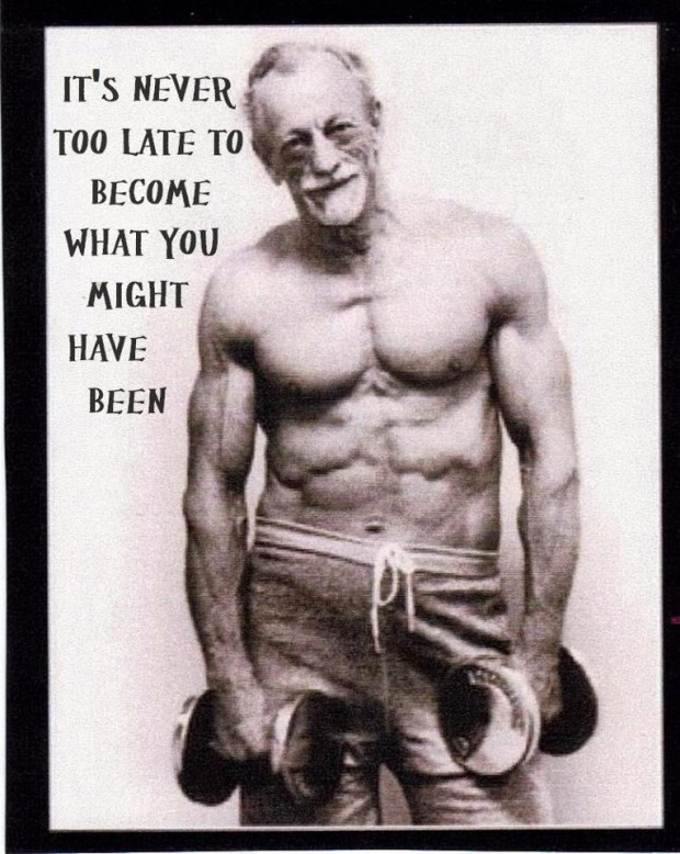 It's Never Too Late To Become What You Might Have Been. ~ Body Quotes