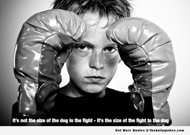 It's Not The Size Of The Dog In The Fight, It's The Size Of The Fight In The Dog. ~ Boxing Quotes