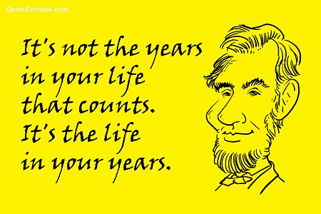 It's Not The Years In Your Life That Counts. It's The Life In Your Years