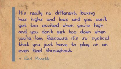 It's Really No Different, Boxing Has Highs And Lows And You Can't Get Too Excited When You're High And You Don't Get Too Down When You're Low… -  Carl Moretti