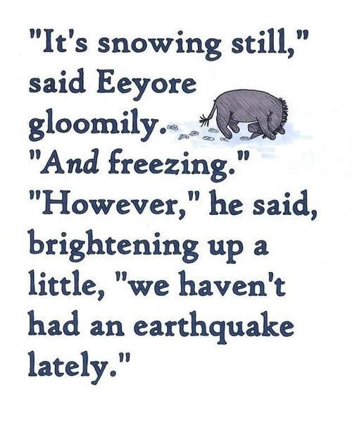 """It's Snowing Still,"" Said Eeyore Gloomily. ""And Freezing."" However,""He Said, Brightening Up a Little, ""We Haven't Had An Earthquake Lately."""