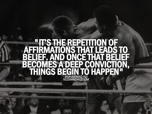 """ It's The Repetition Of Affirmations That Leads To Belief. And Once That Belief Becomes A Deep Conviction, Things Begin To Happen "" - Muhammad Ali ~ Boxing Quotes"