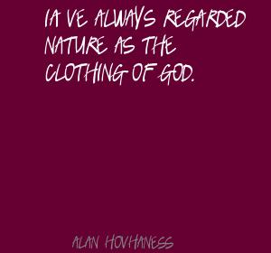 I've Always Regarded Nature As The Clothing Of God. - Alan Hovhaness