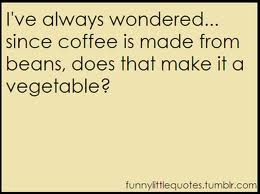 I've Always Wondered Since Coffee Is Made From Beans , Does That Make It A Vegetable.