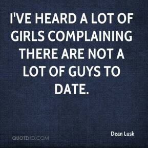 I've Heard A Lot Of Girls Complaining There Are Not A Lot Of Guys To Date. - Dean Lusk