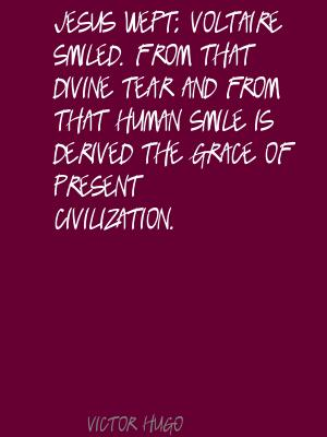 Jesus Wept; Voltaire Smiled. From That Divine Tear And From That Human Smile Is Derived The Grace Of Present Civilization. - Victor Hugo
