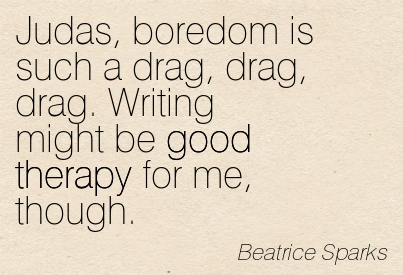 Judas, Boredom Is Such A Drag, Drag, Drag. Writing Might Be Good Therapy For Me,  Though.  - Beatrice Sparks