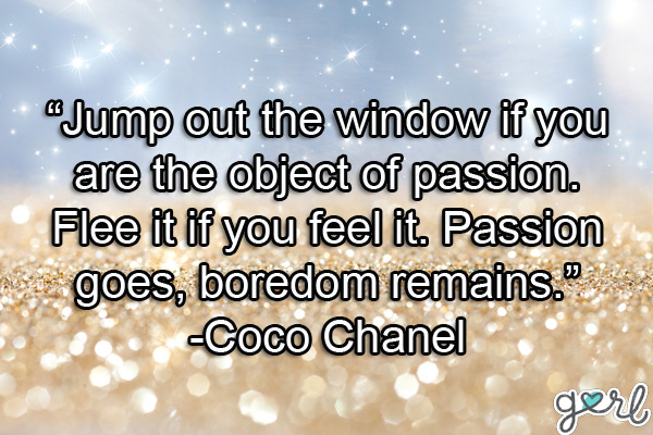 """ Jump Out The Window If You Are The Object Of Passion. Flee It If You Feel It. Passion Goes, Boredom Remains "" - Coco Chanel"