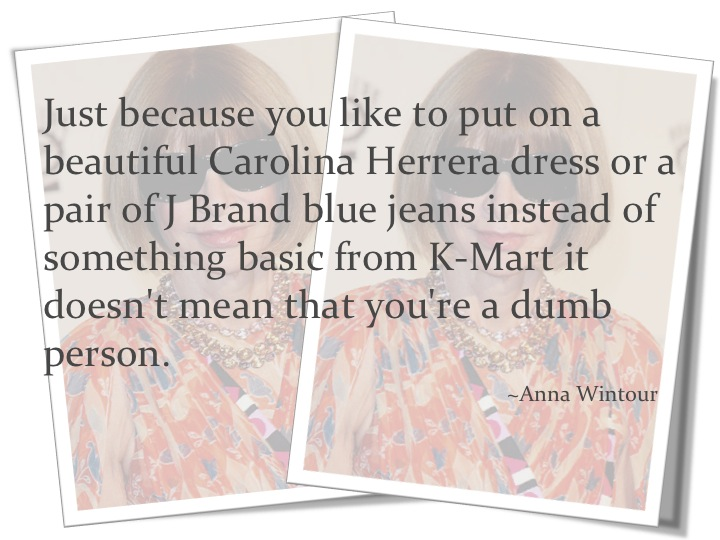 Just Because You Like To Put On A Beautiful Carolina Herrera  Dress Or A Pair Of J. Brand Blue Jeans Instead Of Something Basic From K-Mart It Doesn't Mean That You're A Dumb Person. - Anna Wintour ~ Clothing Qu