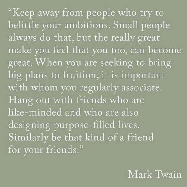 """ Keep Away From People Who Try To Belittle Your Ambitions. Small People Always Do That, But The Really Great Make You Feel That You Too…  - Mark Twain"
