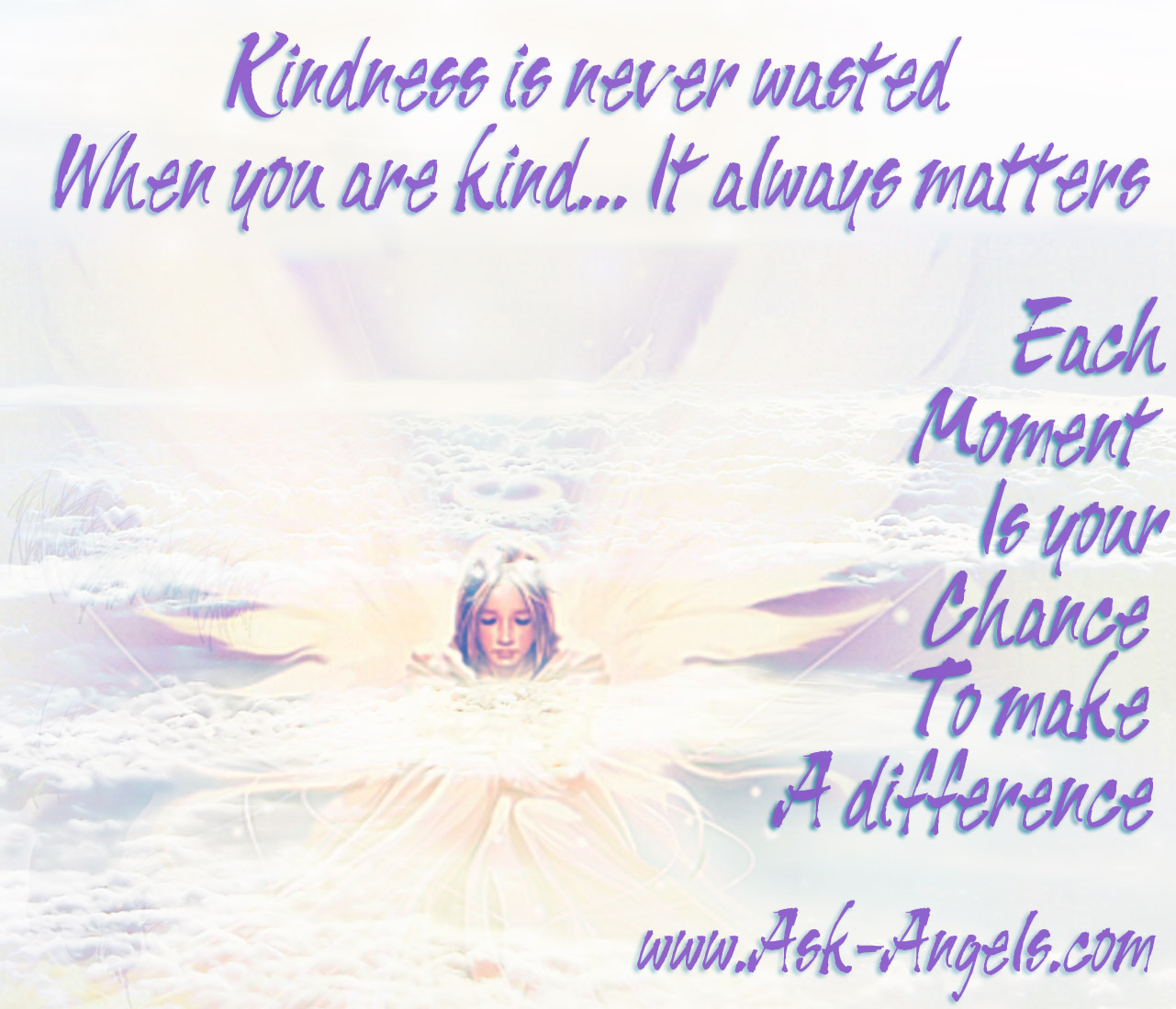 Kindness Is Never Wasted. When You Are Kind It Always Matters. Each Moment Is Your Chance To Make A Difference. ~ Angel Quotes