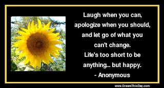 Laugh When You Can, Apologize When You Should , And Let Go Of What You Can't Change. Life's Too Short To Be Anything But Happy.