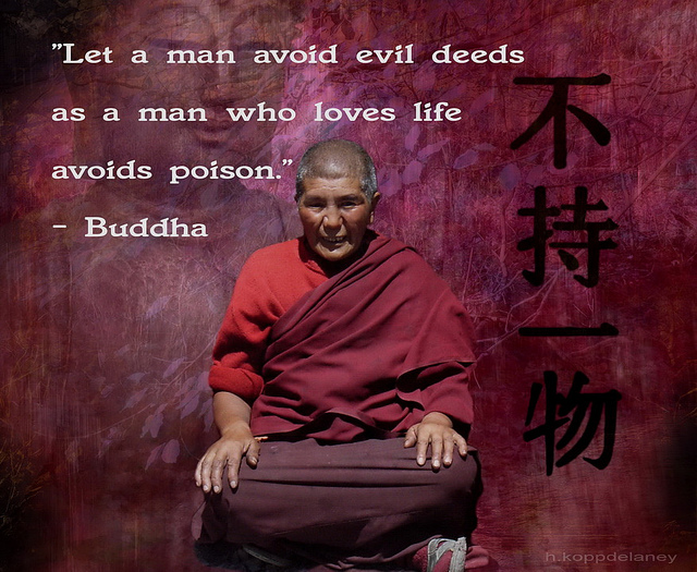 """ Let A Man Avoid Evil Deeds As A Man Who Loves Life Avoids Poison. "" - Buddha"