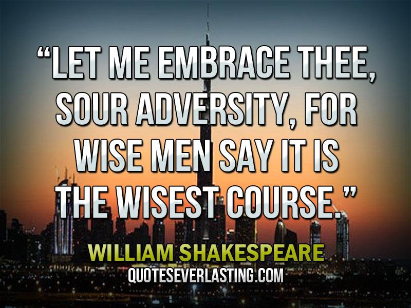 """""""Let Me Embrace Thee, Sour Adversity, For Wise Men Say It Is The Wisest Course"""""""
