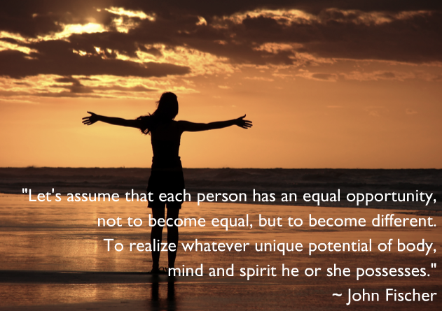 """ Let's Assume That Each Person Has An Equal Opportunity, Not To Become Equal, But To Become Different. To Realize Whatever Unique Potential Of Body Mind And Spirit, He Or She Possesses. "" - John Fischer"