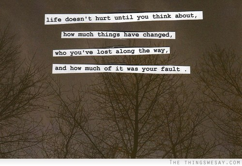 Life Doesn't Hurt Until You Think About How Much Things Have Changed, Who You've Lost Along The Way, And How Much Of It Was Your Fault.