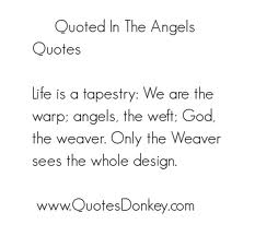 Life Is A Tapestry, We Are The Warp, Angels, The Weft, God, The Weaver. Only The Weaver Sees The Whole Design.