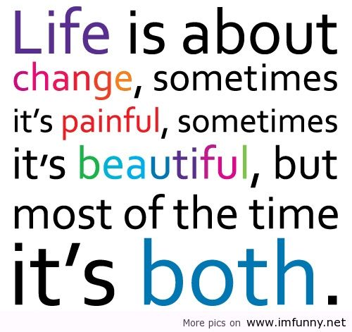 Life Is About Change Sometimes It's Painful, Sometimes It's Beautiful But Most Of The Time It's Both.