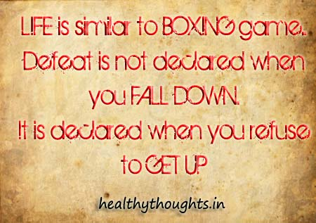 Life Is Similar To Boxing Game. Defeat Is Not Declared When You Fall Down. It Is Declared When You Refuse To Get Up.