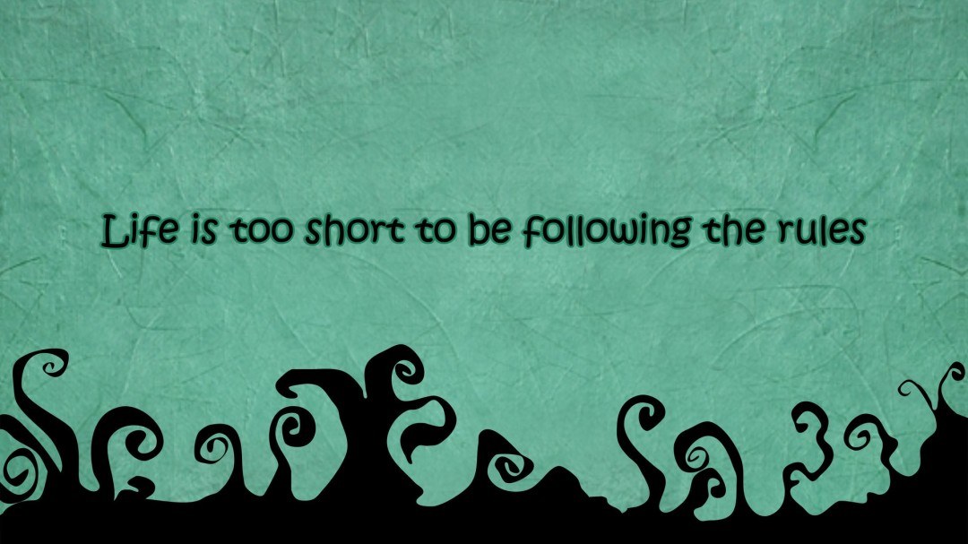 Life Is Too Short To Be Following The Rules