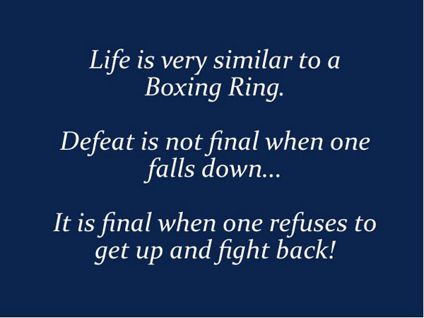 Life Is Very Similar To A Boxing Ring. Defeat Is Not Final When One Falls Down, It Is Final When One Refuses To Get Up And Fight Back.
