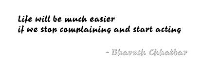 Life Will Be Much Easier If We Stop Complaining And Start Acting. - Bhavesh Chhatbar
