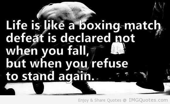 Like Is Like A Boxing Match Defeat Is Declared Not When You Fall, But When You Refuse To Stand Again.