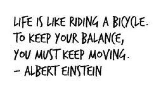 Like Is Like Riding A Bicycle. To Keep Your Balance, You Must Keep Moving. - Albert Einstein