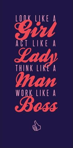 Look Like A Girl Act Like A Lady Think Like A Man Work Like A Boss.