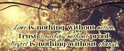 Love Is Nothing Without Action. Trust Is Nothing Without Proof. Regret Is Nothing Without Change.