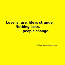 Love Is Rare, Life Is Strange. Nothing Lasts, People Change.