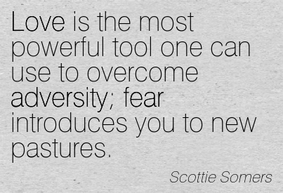 Love Is The Most Powerful Tool One Can Use To Overcome Adversity Fear Introduces You To New Pastures. - Scottie Somers