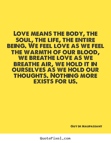 Love Means The Body, The Soul, The Life, The Entire Being. We Feel Love As We Feel The Warmth Of Our Blood, We Breathe Love As We Breathe Air…. - Guy De Maupassant