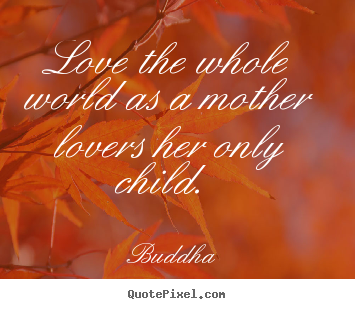 Love The Whole World As A Mother Lovers Her Only Child.  ~ Buddhist Quotes